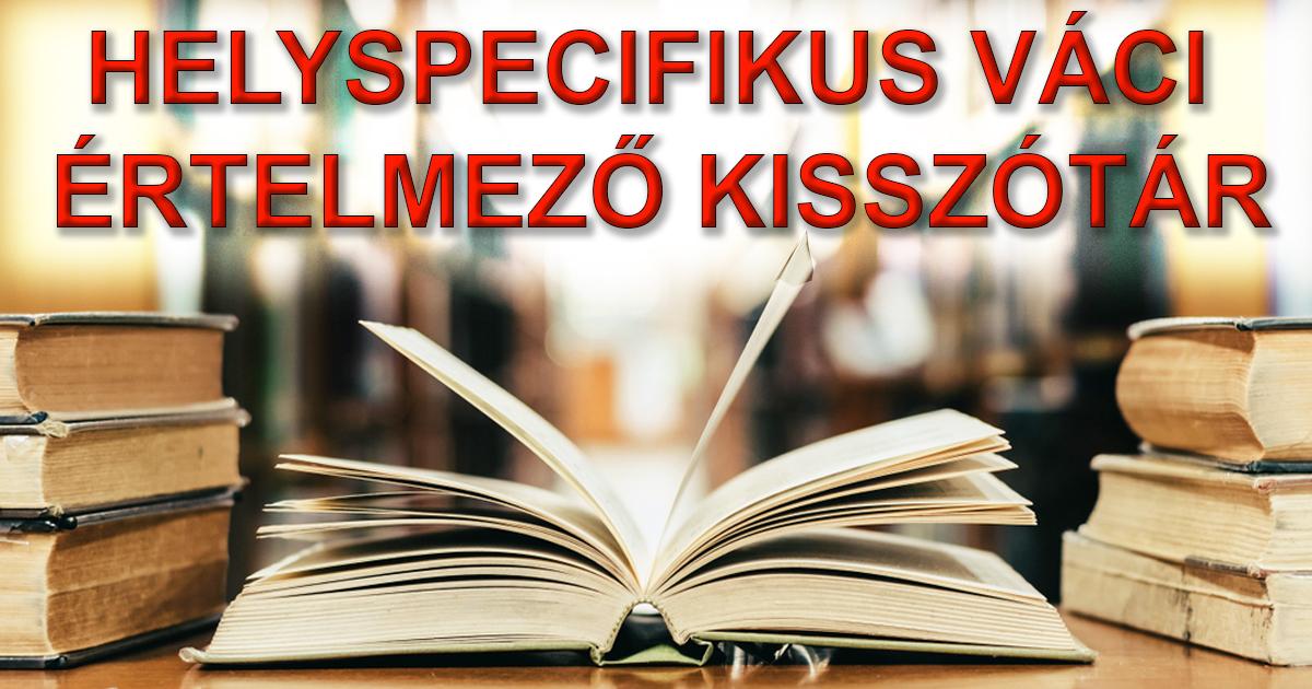 HELYSPECIFIKUS VÁCI ÉRTELMEZŐ KISSZÓTÁR