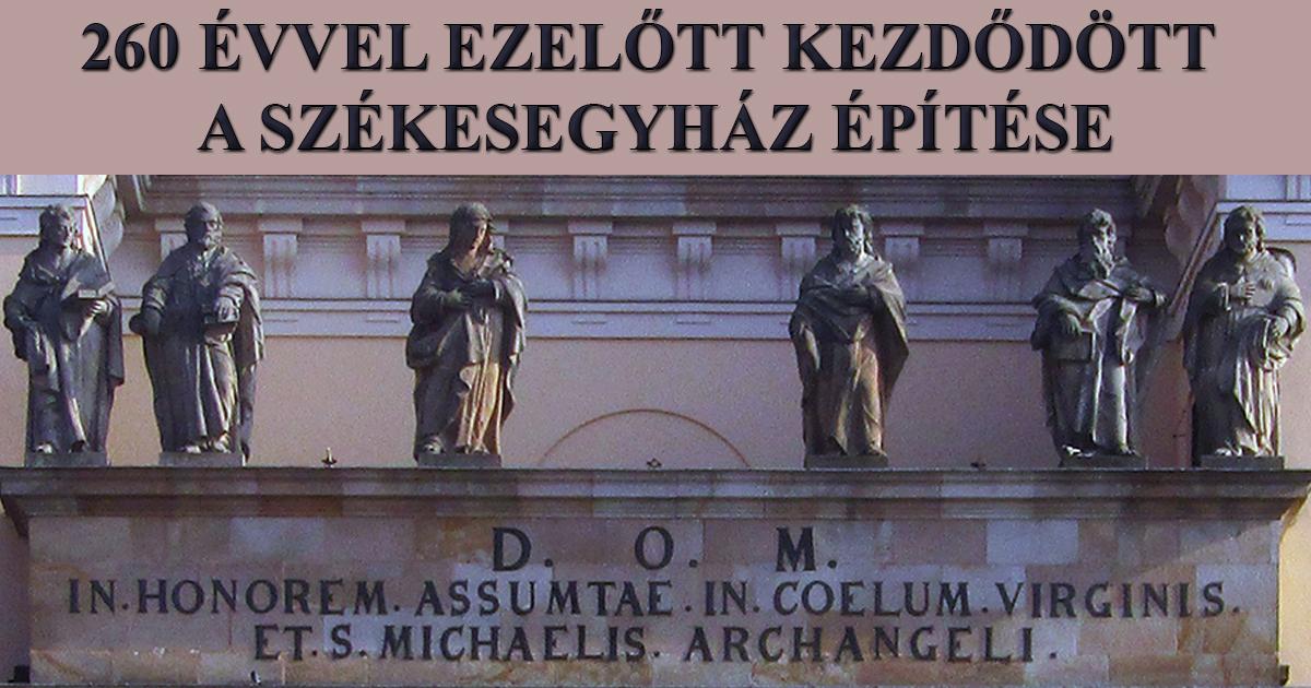 NEM TÉRKÉP E TÁJ – 260 ÉVVEL EZELŐTT KEZDŐDÖTT A SZÉKESEGYHÁZ ÉPÍTÉSE